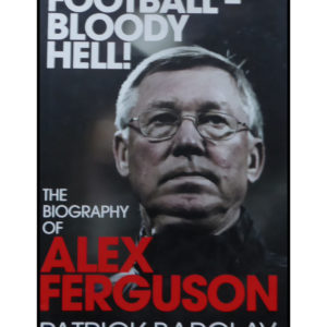 Football – Bloody Hell! – The Biography of Alex Ferguson